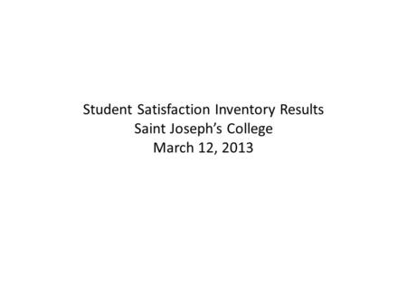 Student Satisfaction Inventory Results Saint Joseph's College March 12, 2013.