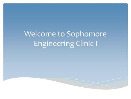 Welcome to Sophomore Engineering Clinic I.  Instructor Introduction  Personal Data Surveys  Sent by email  Fill out ASAP Before we get started…