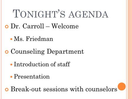 T ONIGHT ' S AGENDA Dr. Carroll – Welcome Ms. Friedman Counseling Department Introduction of staff Presentation Break-out sessions with counselors.