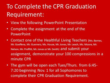 To Complete the CPR Graduation Requirement: View the following PowerPoint Presentation Complete the assignment at the end of the PowerPoint Contact one.