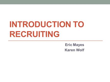 INTRODUCTION TO RECRUITING Eric Mayes Karen Wolf.