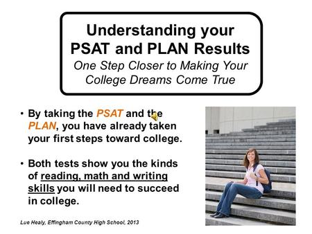 By taking the PSAT and the PLAN, you have already taken your first steps toward college. Both tests show you the kinds of reading, math and writing skills.