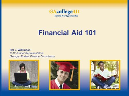 Financial Aid 101 Hal J. Wilkinson K-12 School Representative Georgia Student Finance Commission.