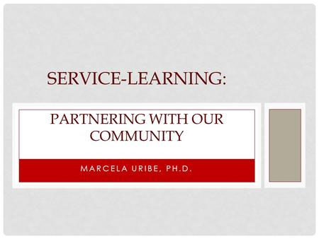MARCELA URIBE, PH.D. SERVICE-LEARNING: PARTNERING WITH OUR COMMUNITY.