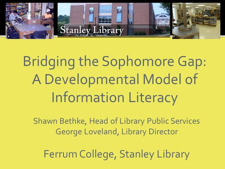 Bridging the Sophomore Gap: A Developmental Model of Information Literacy Shawn Bethke, Head of Library Public Services George Loveland, Library Director.