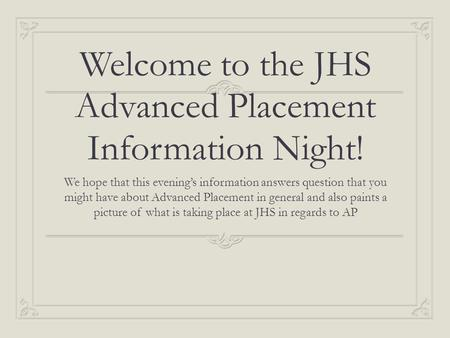 Welcome to the JHS Advanced Placement Information Night! We hope that this evening's information answers question that you might have about Advanced Placement.