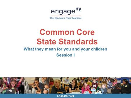 EngageNY.org Common Core State Standards What they mean for you and your children Session I.