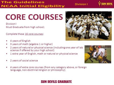 Division I Must Graduate from high school; Complete these 16 core courses: 4 years of English 3 years of math (algebra 1 or higher) 2 years of natural.