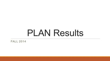 PLAN Results FALL 2014. PLAN Overview -I gave you back your score report, Using Your ACT PLAN Results booklet and your test booklet. The PLAN test is.