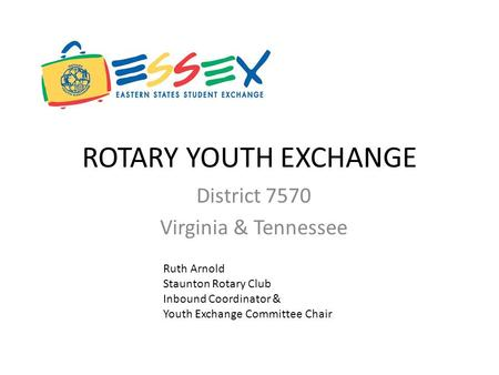 ROTARY YOUTH EXCHANGE District 7570 Virginia & Tennessee Ruth Arnold Staunton Rotary Club Inbound Coordinator & Youth Exchange Committee Chair.