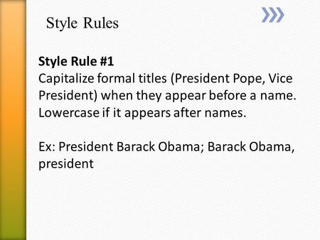 Style Rules Style Rule #1 Capitalize formal titles (President Pope, Vice President) when they appear before a name. Lowercase if it appears after names.