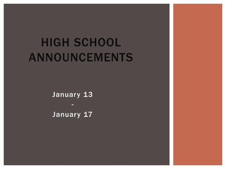 January 13 - January 17 HIGH SCHOOL ANNOUNCEMENTS.