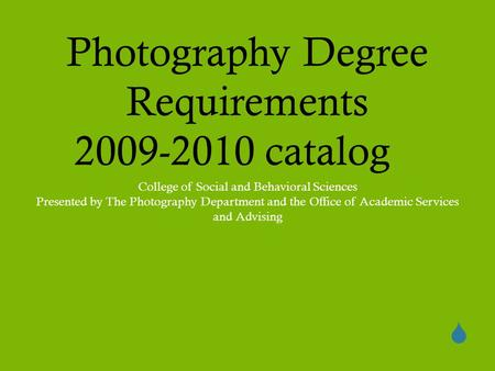  Photography Degree Requirements 2009-2010 catalog College of Social and Behavioral Sciences Presented by The Photography Department and the Office of.