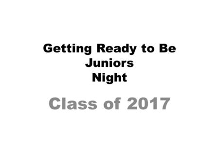 Getting Ready to Be Juniors Night Class of 2017. Responsibilities- Student Do your best in classes– GPA? Study habits? As you become more independent,