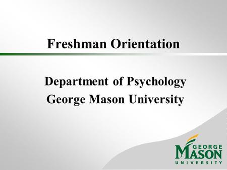 Freshman Orientation Department of Psychology George Mason University.