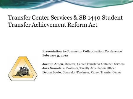 Transfer Center Services & SB 1440 Student Transfer Achievement Reform Act Presentation to Counselor Collaboration Conference February 3, 2012 Jazmin Amen,