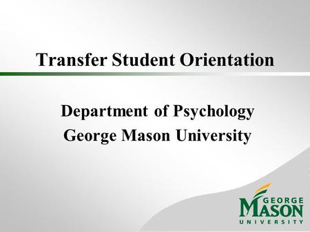Transfer Student Orientation Department of Psychology George Mason University.