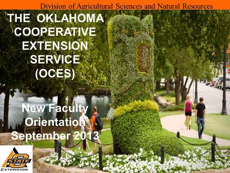 Division of Agricultural Sciences and Natural Resources THE OKLAHOMA COOPERATIVE EXTENSION SERVICE (OCES) New Faculty Orientation September 2013.