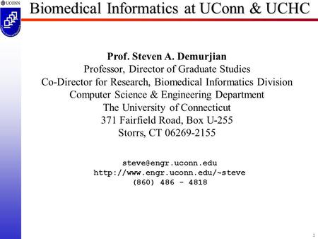 1 Biomedical Informatics at UConn & UCHC Prof. Steven A. Demurjian Professor, Director of Graduate Studies Co-Director for Research, Biomedical Informatics.