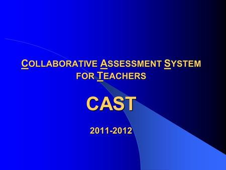 C OLLABORATIVE A SSESSMENT S YSTEM FOR T EACHERS CAST 2011-2012.