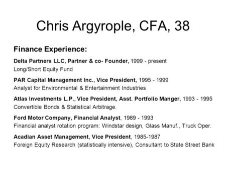 Chris Argyrople, CFA, 38 Finance Experience: Delta Partners LLC, Partner & co- Founder, 1999 - present Long/Short Equity Fund PAR Capital Management Inc.,