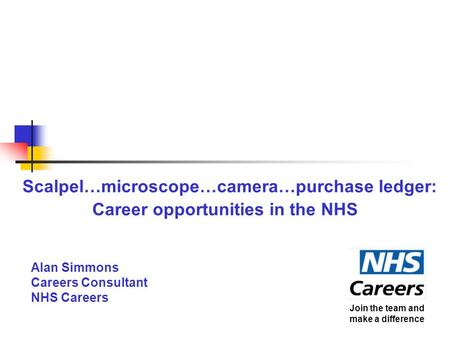 Scalpel…microscope…camera…purchase ledger: Career opportunities in the NHS Alan Simmons Careers Consultant NHS Careers Join the team and make a difference.