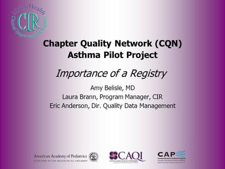 Importance of a Registry Amy Belisle, MD Laura Brann, Program Manager, CIR Eric Anderson, Dir. Quality Data Management Chapter Quality Network (CQN) Asthma.
