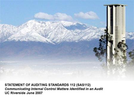 STATEMENT OF AUDITING STANDARDS 112 (SAS112) Communicating Internal Control Matters Identified in an Audit UC Riverside June 2007.