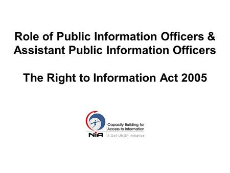 Role of Public Information Officers & Assistant Public Information Officers The Right to Information Act 2005.