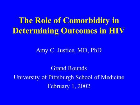 The Role of Comorbidity in Determining Outcomes in HIV Amy C. Justice, MD, PhD Grand Rounds University of Pittsburgh School of Medicine February 1, 2002.