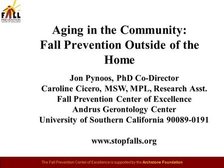 The Fall Prevention Center of Excellence is supported by the Archstone Foundation Aging in the Community: Fall Prevention Outside of the Home Jon Pynoos,