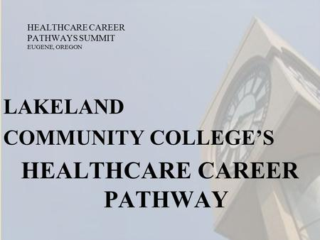HEALTHCARE CAREER PATHWAYS SUMMIT EUGENE, OREGON LAKELAND COMMUNITY COLLEGE'S HEALTHCARE CAREER PATHWAY.