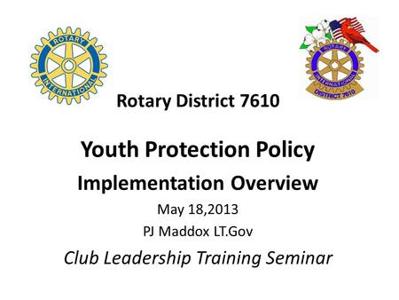 Rotary District 7610 Youth Protection Policy Implementation Overview May 18,2013 PJ Maddox LT.Gov Club Leadership Training Seminar.