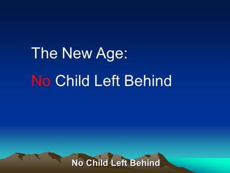 No Child Left Behind The New Age: No Child Left Behind.
