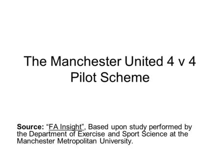 "The Manchester United 4 v 4 Pilot Scheme Source: ""FA Insight"", Based upon study performed by the Department of Exercise and Sport Science at the Manchester."