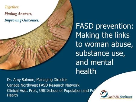 FASD prevention: Making the links to woman abuse, substance use, and mental health Dr. Amy Salmon, Managing Director Canada Northwest FASD Research Network.