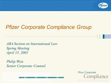 Pfizer Corporate Compliance Group ABA Section on International Law Spring Meeting April 15, 2005 Philip Weis Senior Corporate Counsel.