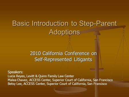 Basic Introduction to Step-Parent Adoptions 2010 California Conference on Self-Represented Litigants Speakers : Lucia Reyes, Levitt & Quinn Family Law.