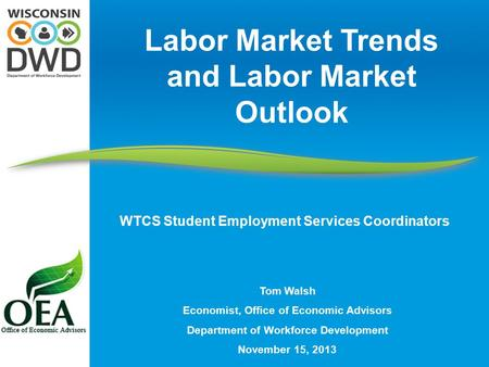 Tom Walsh Economist, Office of Economic Advisors Department of Workforce Development November 15, 2013 Labor Market Trends and Labor Market Outlook WTCS.