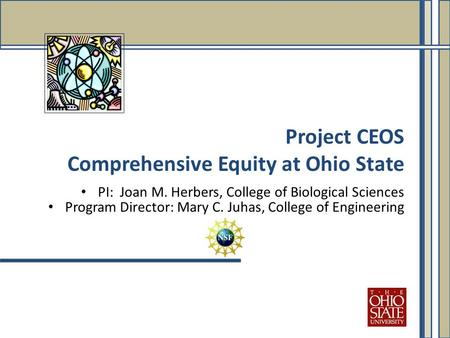 PI: Joan M. Herbers, College of Biological Sciences Program Director: Mary C. Juhas, College of Engineering Project CEOS Comprehensive Equity at Ohio State.