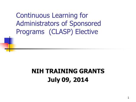 1 Continuous Learning for Administrators of Sponsored Programs (CLASP) Elective NIH TRAINING GRANTS July 09, 2014.