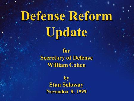 Defense Reform Update for Secretary of Defense William Cohen by Stan Soloway November 8, 1999 Defense Reform Update for Secretary of Defense William Cohen.