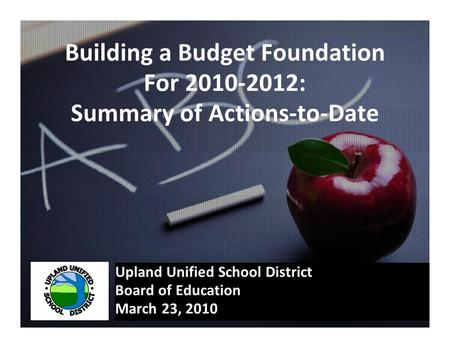 Building a Budget Foundation For 2010-2012: Summary of Actions-to-Date Upland Unified School District Board of Education March 23, 2010.