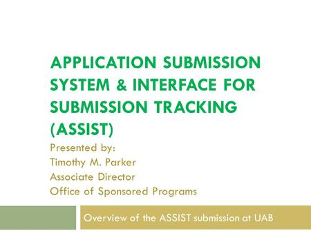 APPLICATION SUBMISSION SYSTEM & INTERFACE FOR SUBMISSION TRACKING (ASSIST) Presented by: Timothy M. Parker Associate Director Office of Sponsored Programs.