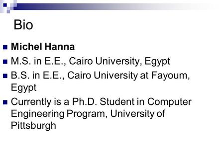 Bio Michel Hanna M.S. in E.E., Cairo University, Egypt B.S. in E.E., Cairo University at Fayoum, Egypt Currently is a Ph.D. Student in Computer Engineering.