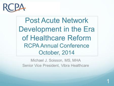 Post Acute Network Development in the Era of Healthcare Reform RCPA Annual Conference October, 2014 Michael J. Soisson, MS, MHA Senior Vice President,