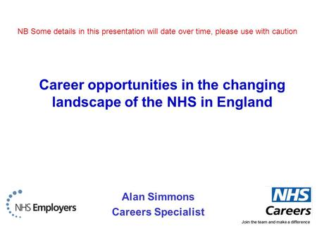 Alan Simmons Careers Specialist Join the team and make a difference Career opportunities in the changing landscape of the NHS in England NB Some details.