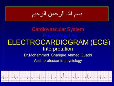 ELECTROCARDIOGRAM (ECG) Cardiovascular System Physiology Lab Interpretation Dr.Mohammed Sharique Ahmed Quadri Asst. professor in physiology بسم الله الرحمن.