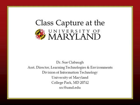 Class Capture at the Dr. Sue Clabaugh Asst. Director, Learning Technologies & Environments Division of Information Technology University of Maryland College.