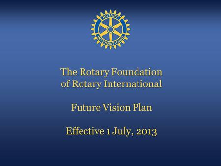 The Rotary Foundation of Rotary International Future Vision Plan Effective 1 July, 2013 All Images © Rotary International, 2008.
